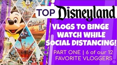 TOP DISNEYLAND VLOGS to Binge Watch While SOCIAL DISTANCING | Part ONE | 6 of our 12 FAVORITE VLOGS!